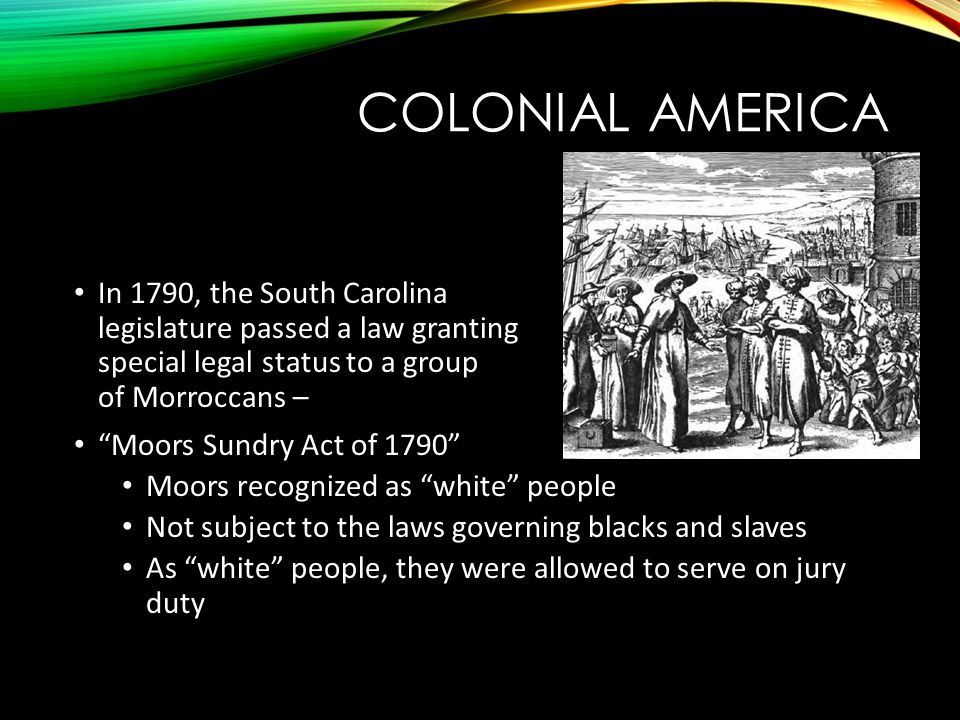 COLONIAL AMERICA In 1790, the South Carolina legislature passed a law granting special legal status to a group of Morroccans – Moors Sundry Act of 1790 Moors recognized as white people Not subject to the laws governing blacks and slaves As white people, they were allowed to serve on jury duty
