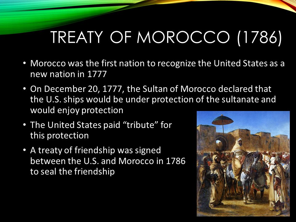 TREATY OF MOROCCO (1786) Morocco was the first nation to recognize the United States as a new nation in 1777 On December 20, 1777, the Sultan of Morocco declared that the U.S.
