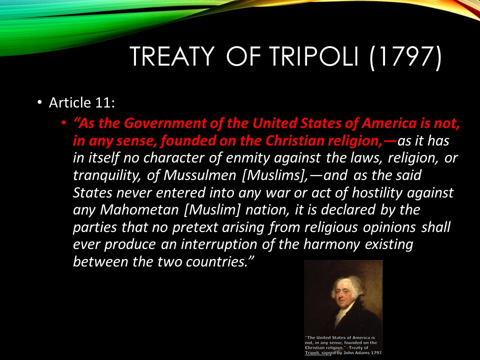 "TREATY OF TRIPOLI (1797) Article 11: ""As the Government of the United States of America is not, in any sense, founded on the Christian religion,—as it"