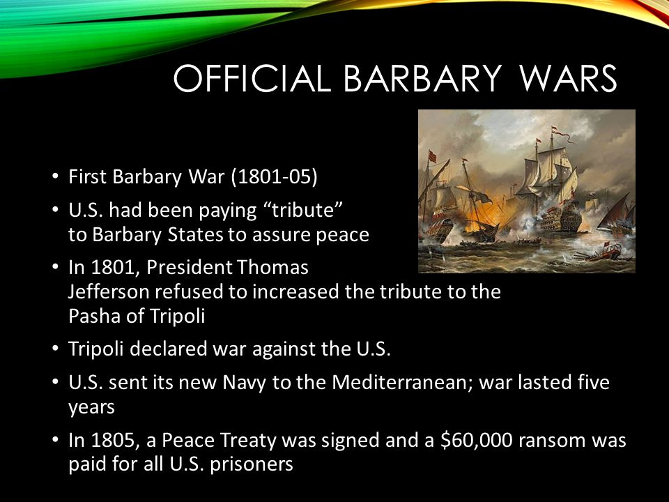 "OFFICIAL BARBARY WARS First Barbary War (1801-05) U.S. had been paying ""tribute"" to Barbary States to assure peace In 1801, President Thomas Jefferson"
