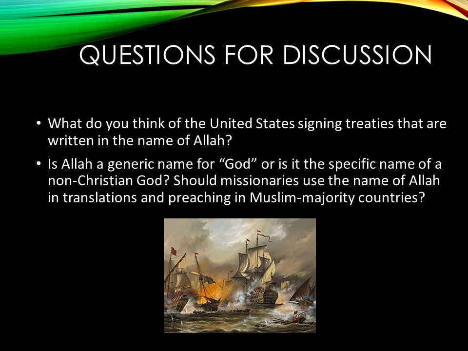 "QUESTIONS FOR DISCUSSION What do you think of the United States signing treaties that are written in the name of Allah? Is Allah a generic name for ""G"