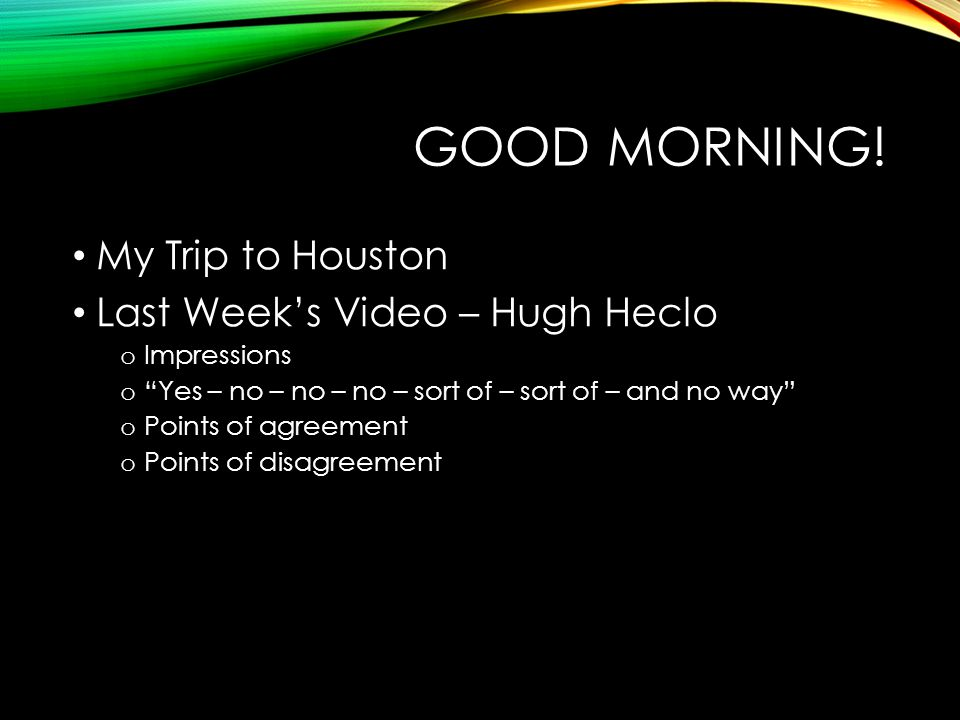 "GOOD MORNING! My Trip to Houston Last Week's Video – Hugh Heclo o Impressions o ""Yes – no – no – no – sort of – sort of – and no way"" o Points of agre"