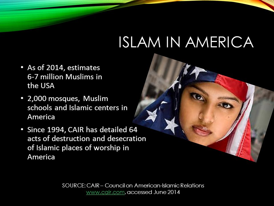 ISLAM IN AMERICA SOURCE: CAIR – Council on American-Islamic Relations www.cair.com, accessed June 2014 www.cair.com As of 2014, estimates 6-7 million Muslims in the USA 2,000 mosques, Muslim schools and Islamic centers in America Since 1994, CAIR has detailed 64 acts of destruction and desecration of Islamic places of worship in America