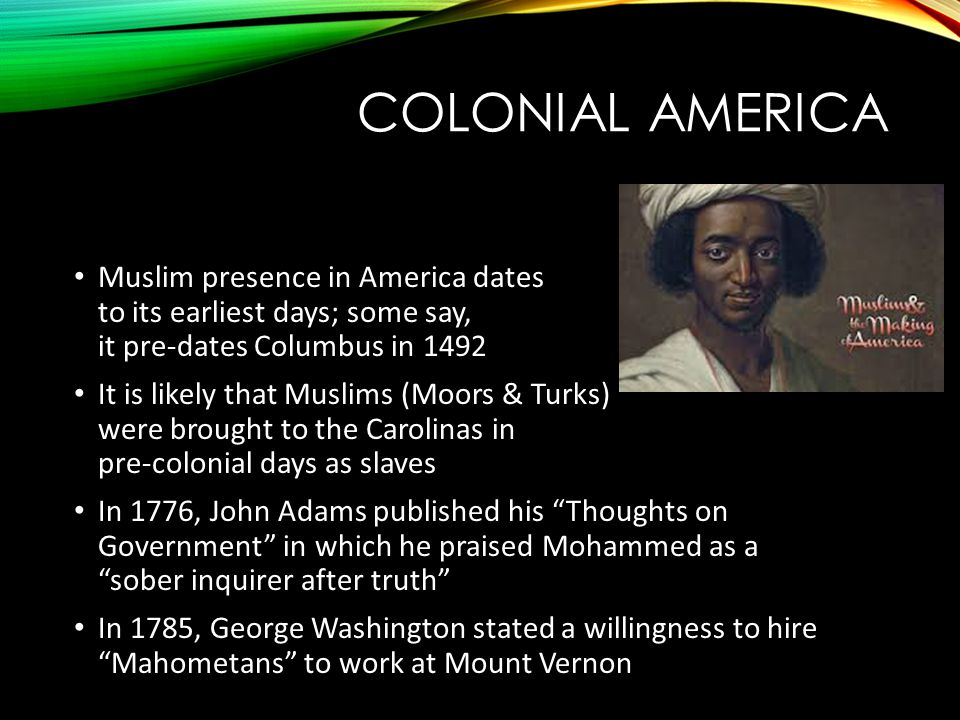 COLONIAL AMERICA Muslim presence in America dates to its earliest days; some say, it pre-dates Columbus in 1492 It is likely that Muslims (Moors & Turks) were brought to the Carolinas in pre-colonial days as slaves In 1776, John Adams published his Thoughts on Government in which he praised Mohammed as a sober inquirer after truth In 1785, George Washington stated a willingness to hire Mahometans to work at Mount Vernon