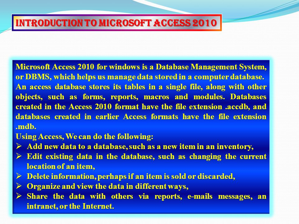 Introduction to Microsoft Access 2010 Microsoft Access 2010 for windows is a Database Management System, or DBMS, which helps us manage data stored in a computer database.