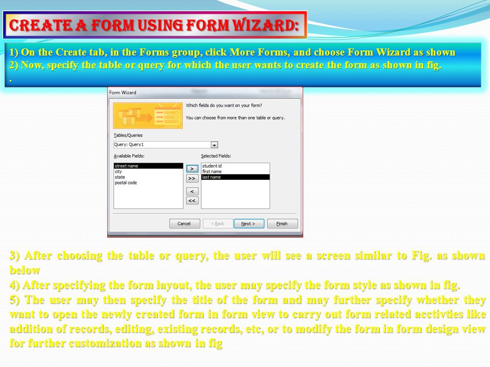 Create a Form Using Form Wizard: 1) On the Create tab, in the Forms group, click More Forms, and choose Form Wizard as shown 2) Now, specify the table or query for which the user wants to create the form as shown in fig..