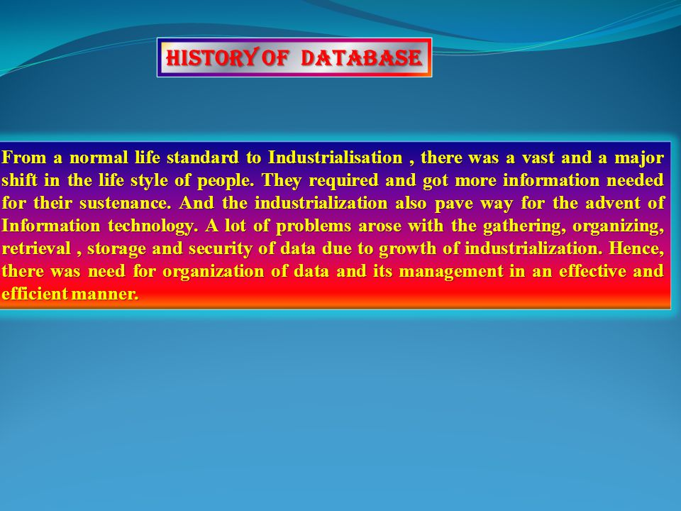 History of Database From a normal life standard to Industrialisation, there was a vast and a major shift in the life style of people.