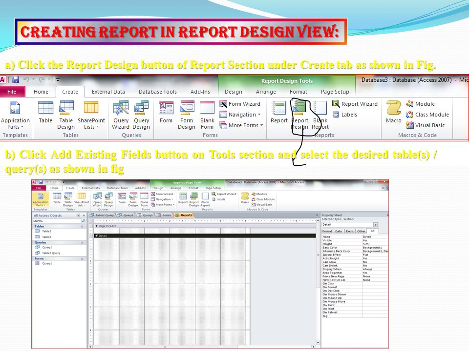 Creating Report In Report Design View: a) Click the Report Design button of Report Section under Create tab as shown in Fig.