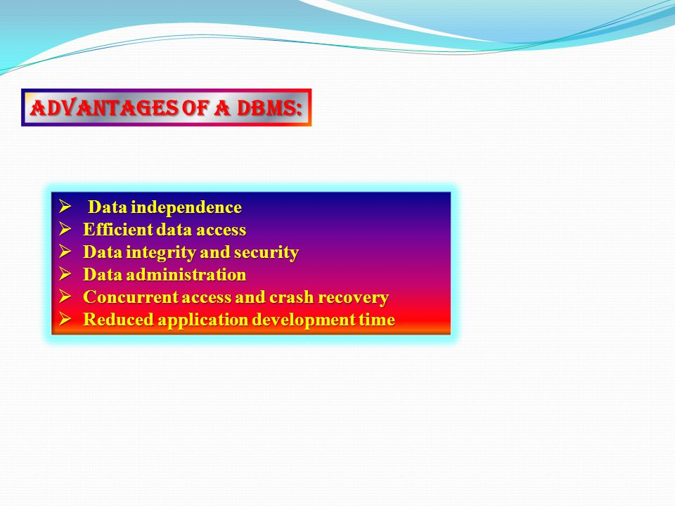 Advantages of a DBMS: Data independence EEEEfficient data access DDDData integrity and security DDDData administration CCCConcurrent access and crash recovery RRRReduced application development time