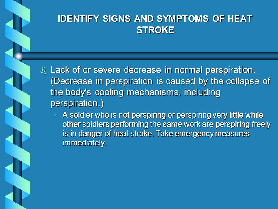 IDENTIFY SIGNS AND SYMPTOMS OF HEAT STROKE b Lack of or severe decrease in normal perspiration.