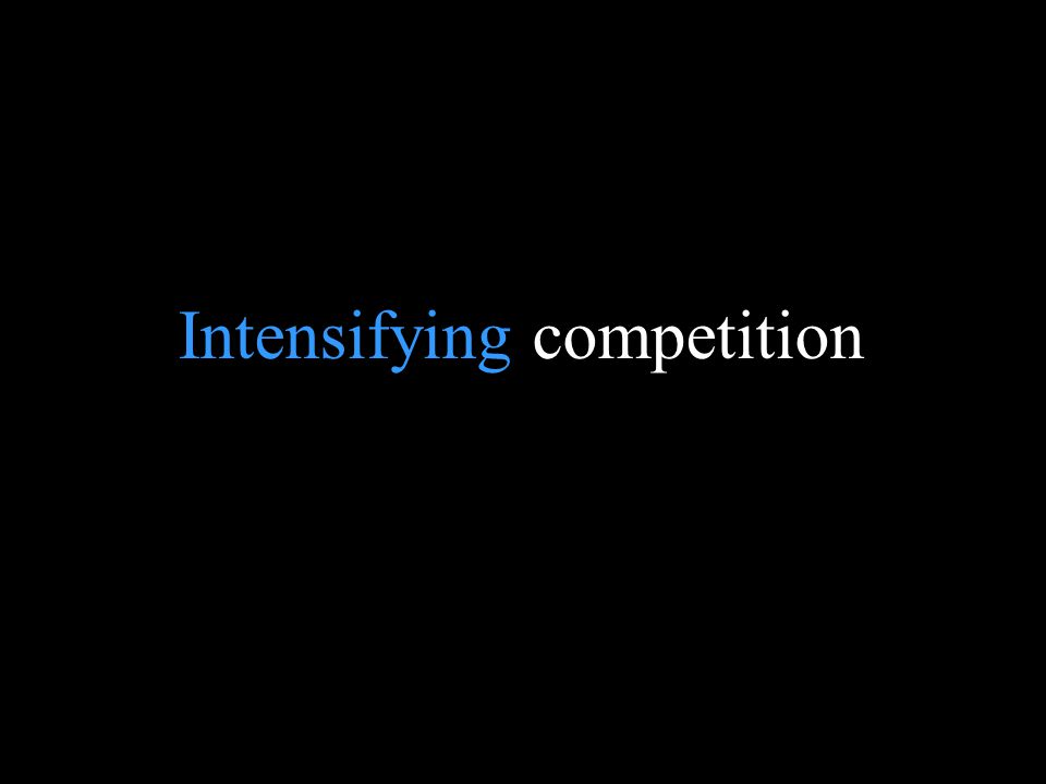 Intensifying competition