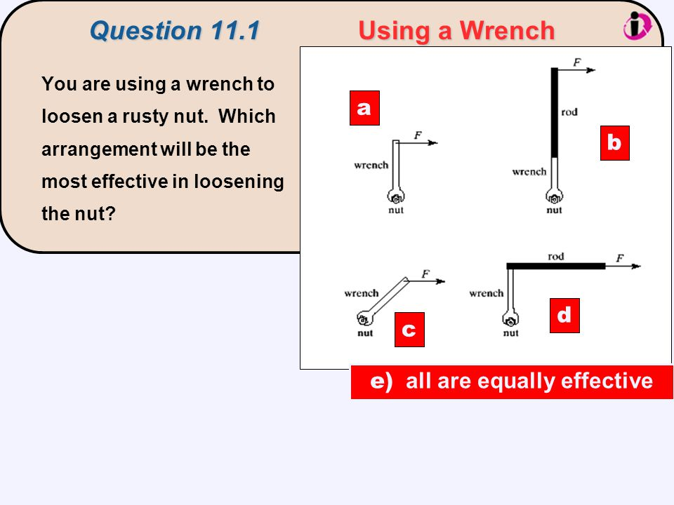 Question 11.1Using a Wrench You are using a wrench to loosen a rusty nut. Which arrangement will be the most effective in loosening the nut? a c d b e