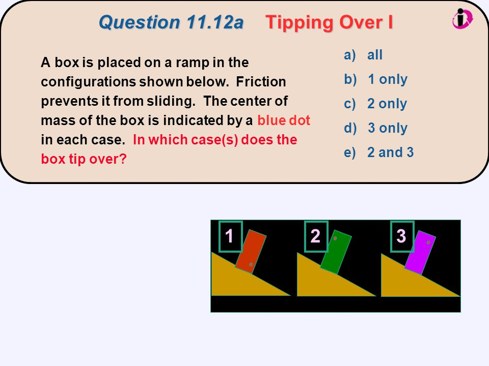 Question 11.12a Tipping Over I 123 a) all b) 1 only c) 2 only d) 3 only e) 2 and 3 A box is placed on a ramp in the configurations shown below. Fricti