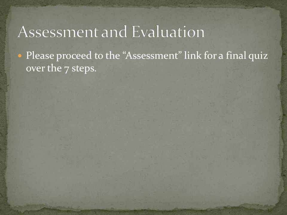 "Please proceed to the ""Assessment"" link for a final quiz over the 7 steps."