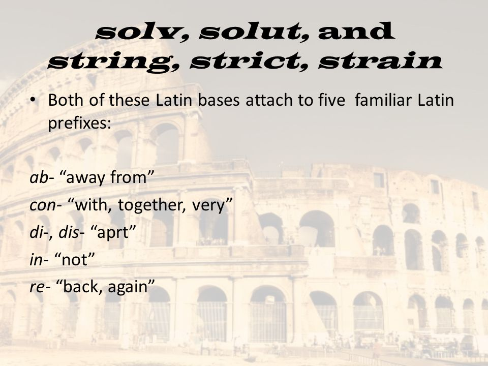 Both of these Latin bases attach to five familiar Latin prefixes: ab- away from con- with, together, very di-, dis- aprt in- not re- back, again solv, solut, and string, strict, strain