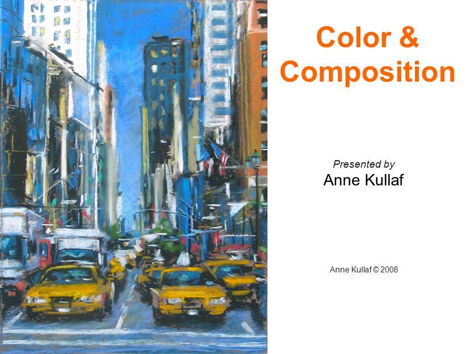 Presented by Anne Kullaf Anne Kullaf © 2008 Color & Composition