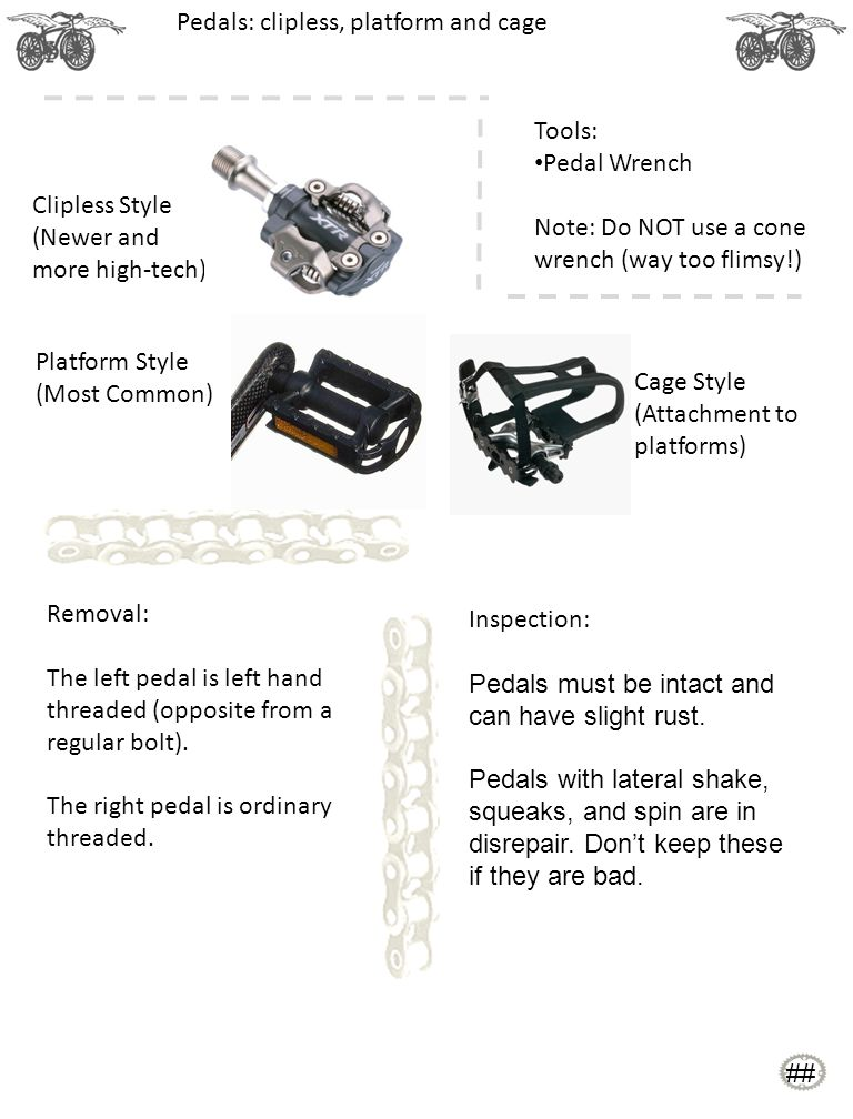 Clipless Style (Newer and more high-tech) Pedals: clipless, platform and cage Removal: The left pedal is left hand threaded (opposite from a regular bolt).