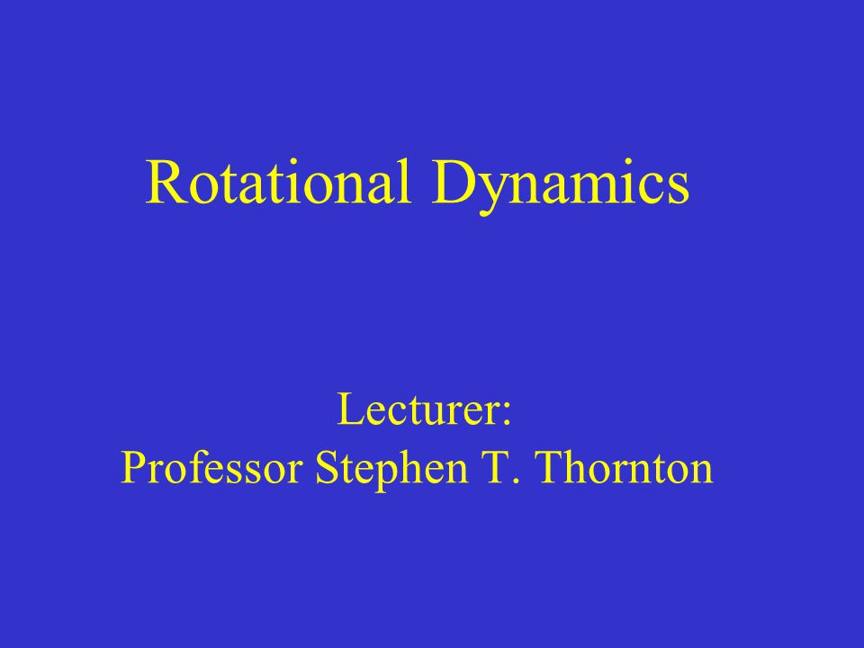 Rotational Dynamics Lecturer: Professor Stephen T. Thornton