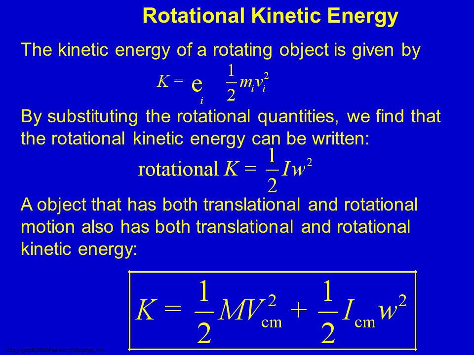 Copyright © 2009 Pearson Education, Inc. Rotational Kinetic Energy The kinetic energy of a rotating object is given by By substituting the rotational