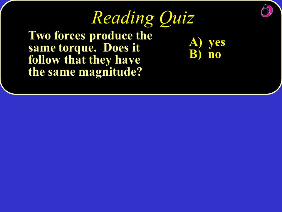 Two forces produce the same torque. Does it follow that they have the same magnitude? A) yes B) no Reading Quiz