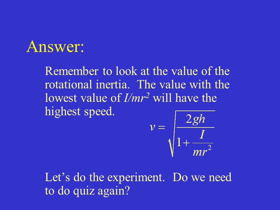 Answer: Remember to look at the value of the rotational inertia. The value with the lowest value of I/mr 2 will have the highest speed. Let's do the e