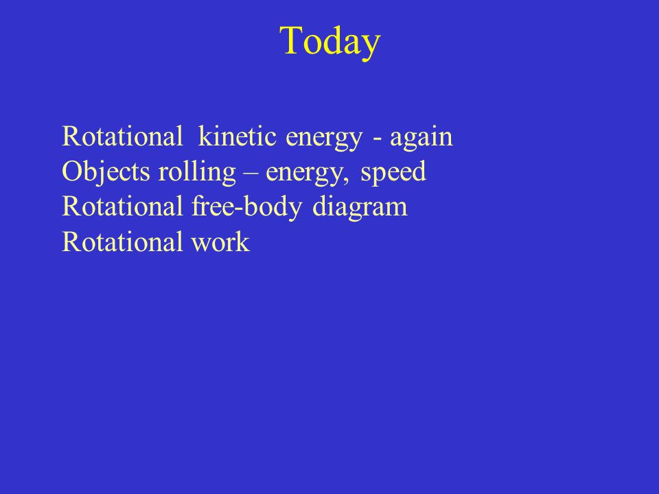 Today Rotational kinetic energy - again Objects rolling – energy, speed Rotational free-body diagram Rotational work