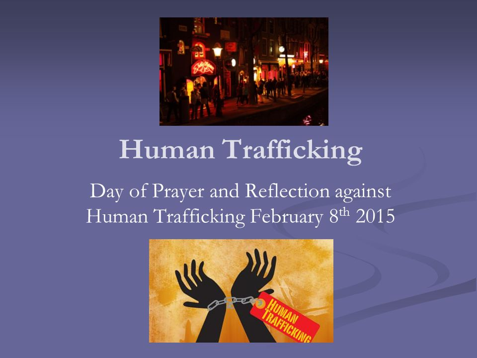Human Trafficking Day of Prayer and Reflection against Human Trafficking February 8 th 2015