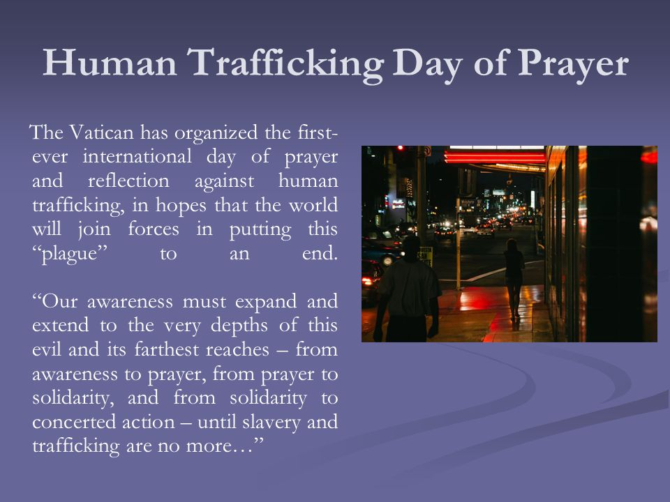 Human Trafficking Day of Prayer The Vatican has organized the first- ever international day of prayer and reflection against human trafficking, in hopes that the world will join forces in putting this plague to an end.