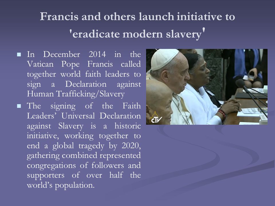 Francis and others launch initiative to eradicate modern slavery In December 2014 in the Vatican Pope Francis called together world faith leaders to sign a Declaration against Human Trafficking/Slavery The signing of the Faith Leaders' Universal Declaration against Slavery is a historic initiative, working together to end a global tragedy by 2020, gathering combined represented congregations of followers and supporters of over half the world's population.