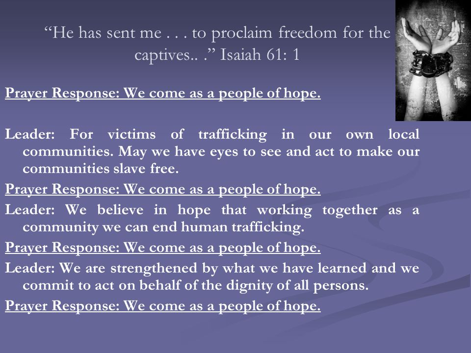 """""""He has sent me... to proclaim freedom for the captives..."""" Isaiah 61: 1 Prayer Response: We come as a people of hope. Leader: For victims of traffick"""