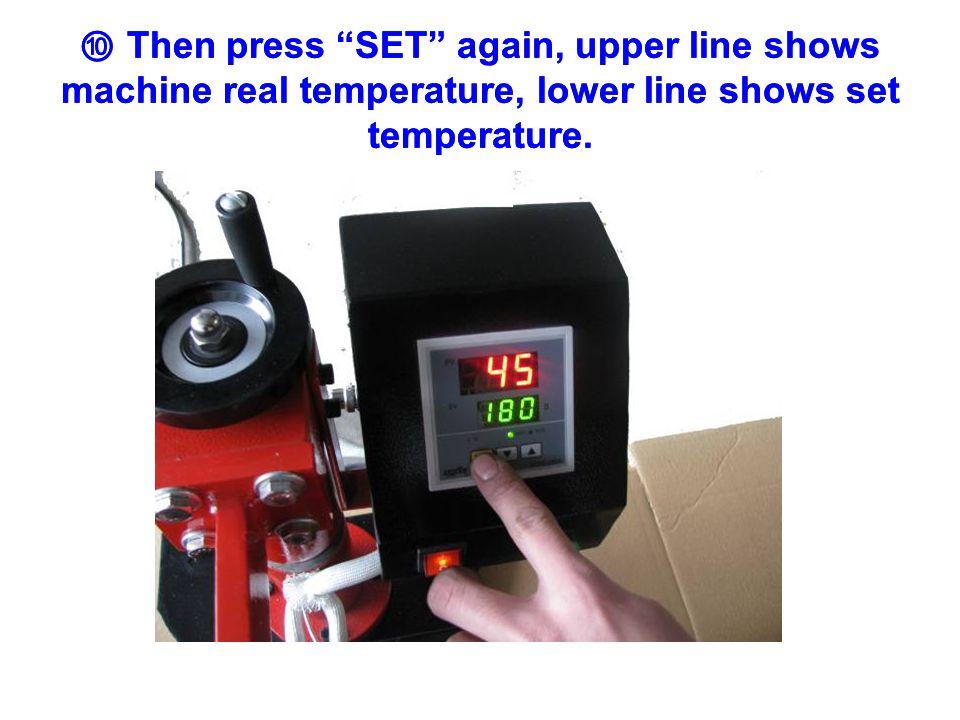 ⑩ Then press SET again, upper line shows machine real temperature, lower line shows set temperature.