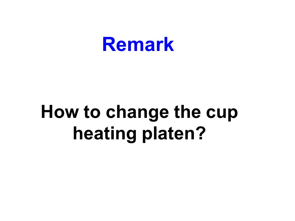 Remark How to change the cup heating platen?