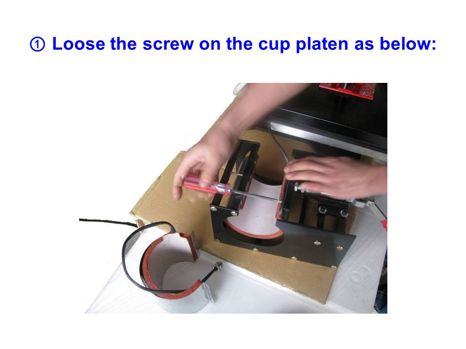 ① Loose the screw on the cup platen as below: