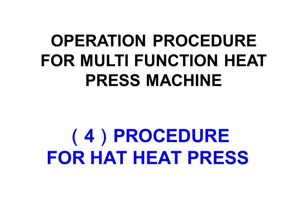 ( 4 ) PROCEDURE FOR HAT HEAT PRESS OPERATION PROCEDURE FOR MULTI FUNCTION HEAT PRESS MACHINE