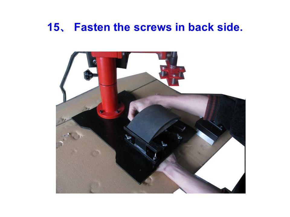 15 、 Fasten the screws in back side.
