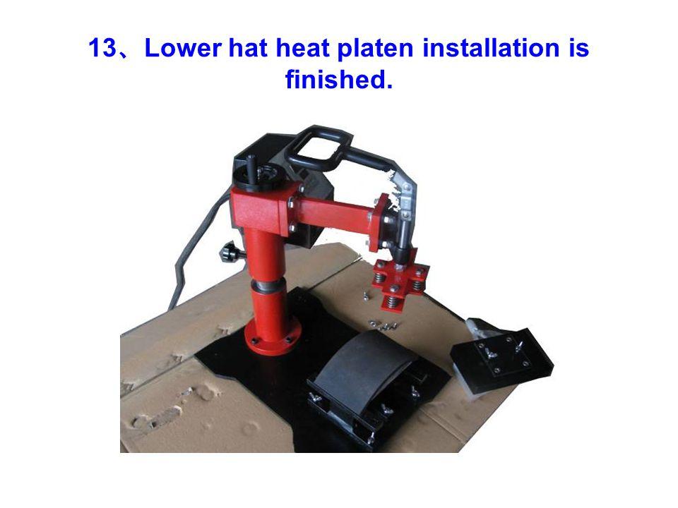 13 、 Lower hat heat platen installation is finished.