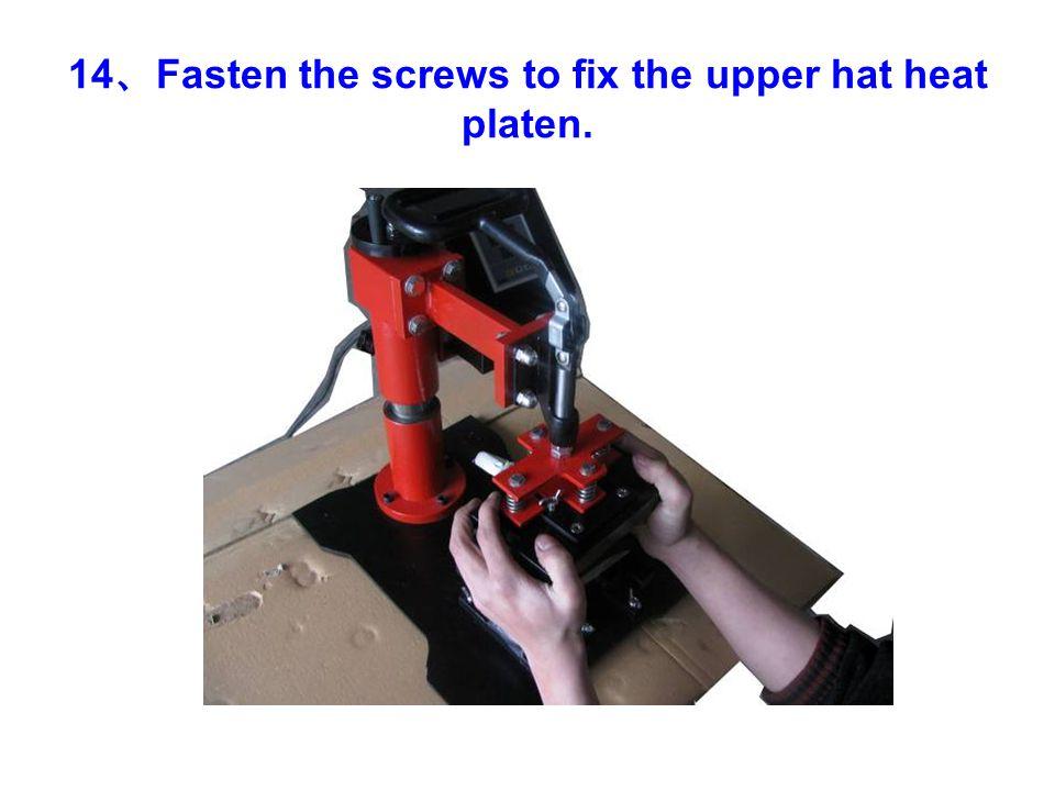 14 、 Fasten the screws to fix the upper hat heat platen.