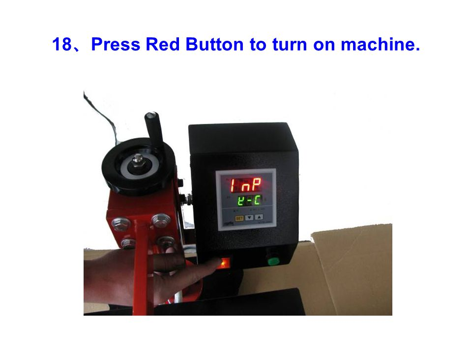 18 、 Press Red Button to turn on machine.