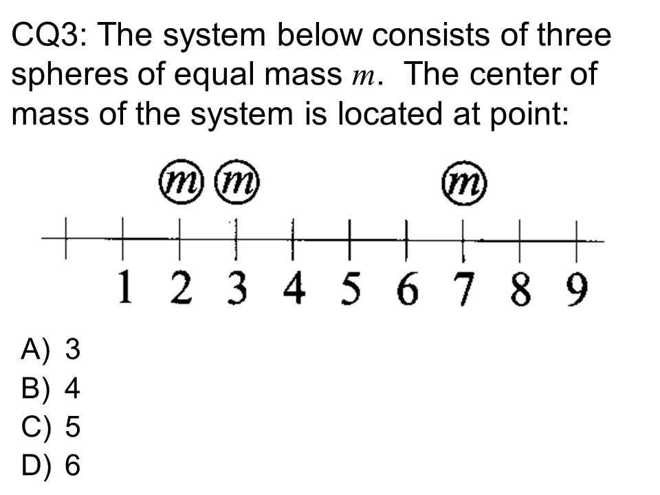 CQ3: The system below consists of three spheres of equal mass m. The center of mass of the system is located at point: A)3 B)4 C)5 D)6