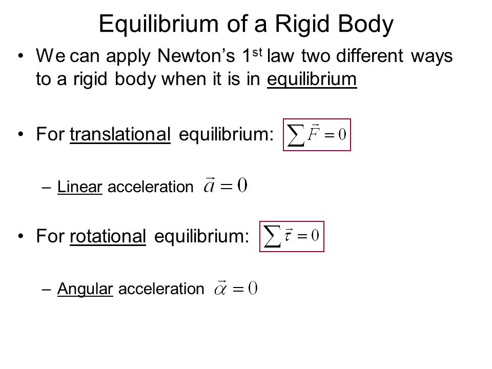 Equilibrium of a Rigid Body We can apply Newton's 1 st law two different ways to a rigid body when it is in equilibrium For translational equilibrium: