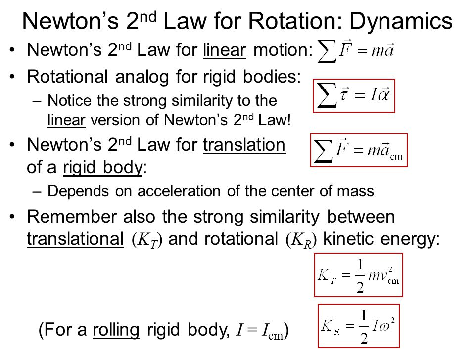 Newton's 2 nd Law for Rotation: Dynamics Newton's 2 nd Law for linear motion: Rotational analog for rigid bodies: –Notice the strong similarity to the