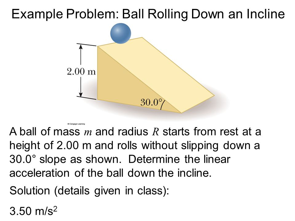 Example Problem: Ball Rolling Down an Incline Solution (details given in class): 3.50 m/s 2  A ball of mass m and radius R starts from rest at a heig