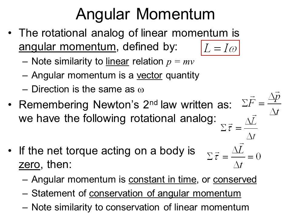 Angular Momentum The rotational analog of linear momentum is angular momentum, defined by: –Note similarity to linear relation p = mv –Angular momentu