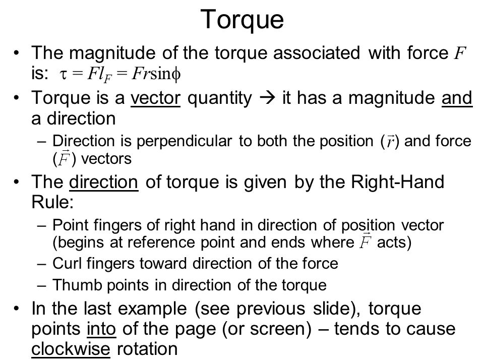 Torque The magnitude of the torque associated with force F is:  = Fl F = Frsin  Torque is a vector quantity  it has a magnitude and a direction –Di
