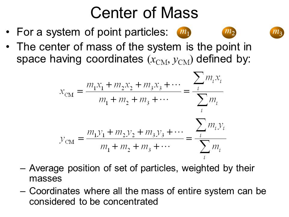 Center of Mass For a system of point particles: The center of mass of the system is the point in space having coordinates (x CM, y CM ) defined by: –A