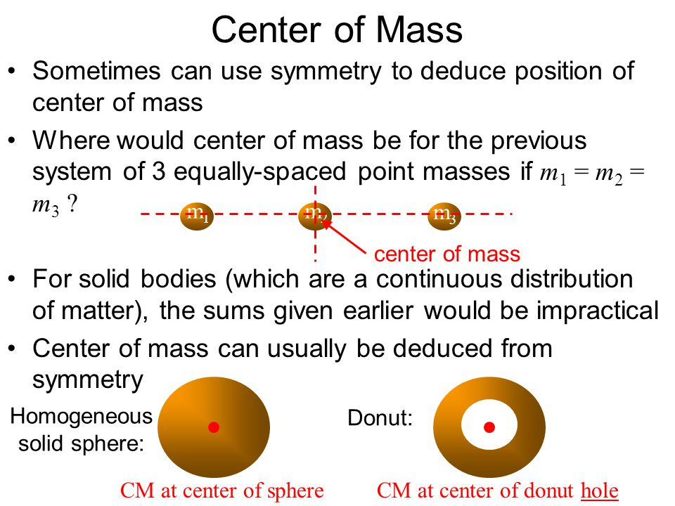 Center of Mass Sometimes can use symmetry to deduce position of center of mass Where would center of mass be for the previous system of 3 equally-spac