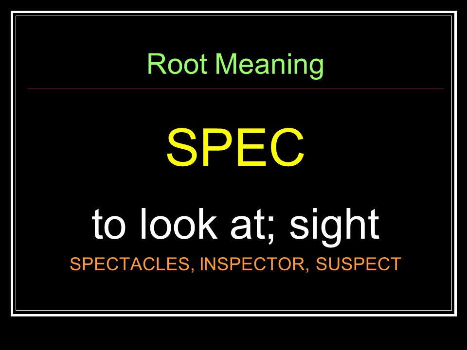 Root Meaning SPEC to look at; sight SPECTACLES, INSPECTOR, SUSPECT
