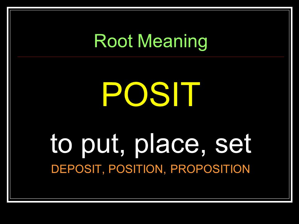 Root Meaning POSIT to put, place, set DEPOSIT, POSITION, PROPOSITION