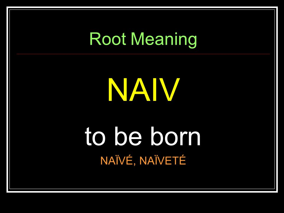 Root Meaning NAIV to be born NAÏVÉ, NAÏVETÉ