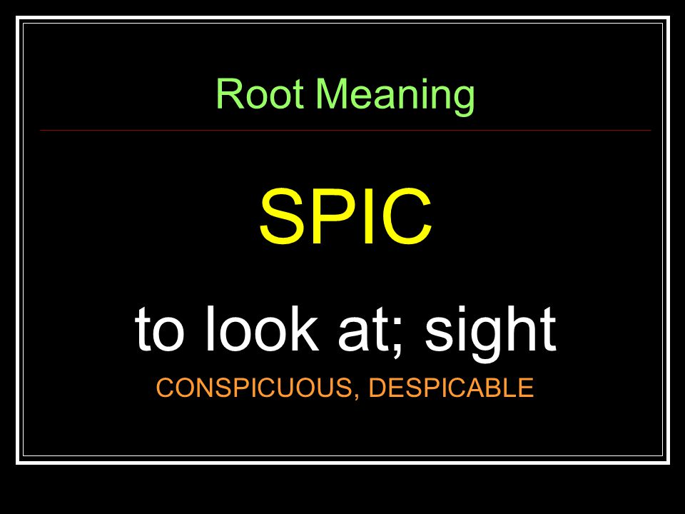 Root Meaning SPIC to look at; sight CONSPICUOUS, DESPICABLE